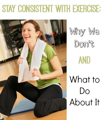 Stay Consistent with Exercise:  Why We Don't and What to Do About It