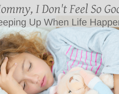 Mommy, I Don't Feel So Good:  Keeping Up When Life Happens