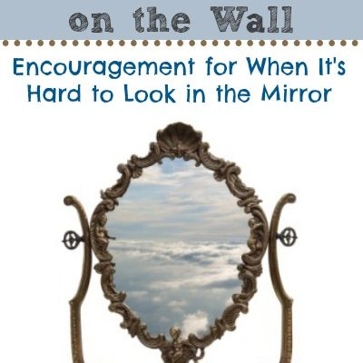 Mirror, Mirror on the Wall:  Encouragement for When It's Hard to Look in the Mirror