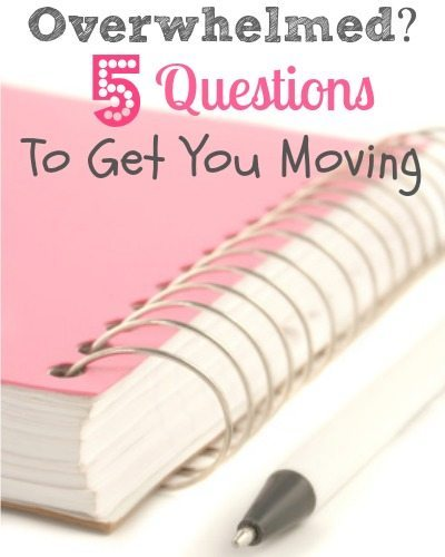 Overwhelmed? Five Questions to Get You Moving