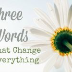 Three Words That Change Everything
