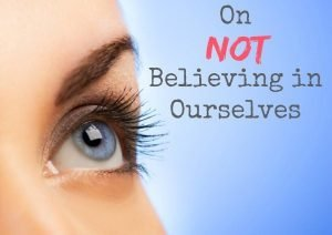 On Not Believing in Ourselves