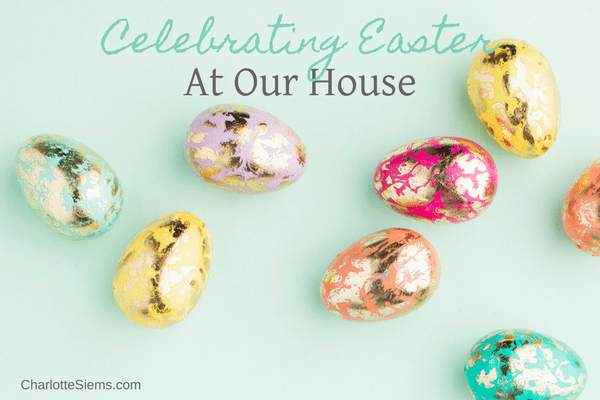 Celebrating Easter at Our House