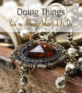 Doing Things You've Always Wanted to Do