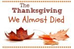 The Thanksgiving We Almost Died