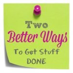 Two Better Ways to Get Stuff Done