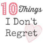 Ten Things I Don't Regret