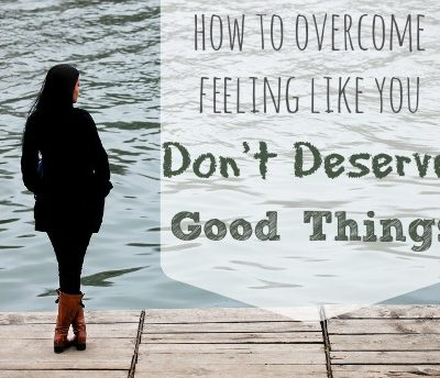 How to Overcome Feeling Like You Don't Deserve Good Things