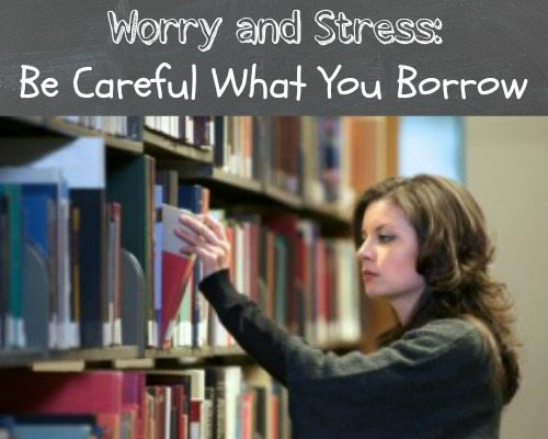 Worry and Stress:  Be Careful What You Borrow
