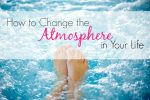 How to Change the Atmosphere in Your Life