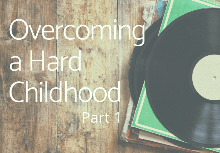 Overcoming a Hard Childhood: My Story, Part 1